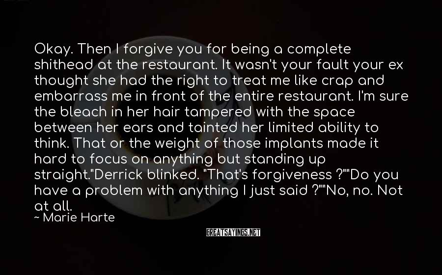 Marie Harte Sayings: Okay. Then I forgive you for being a complete shithead at the restaurant. It wasn't