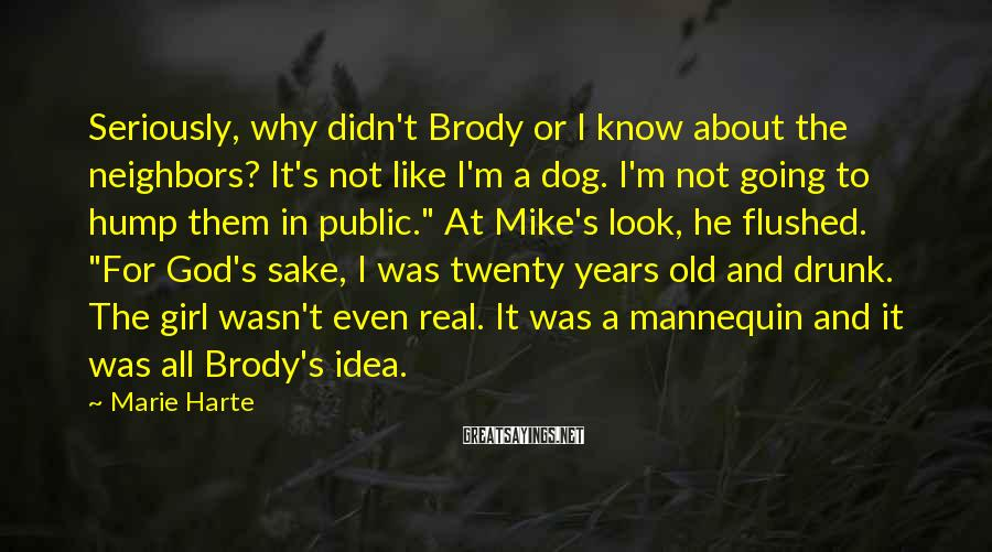 Marie Harte Sayings: Seriously, why didn't Brody or I know about the neighbors? It's not like I'm a