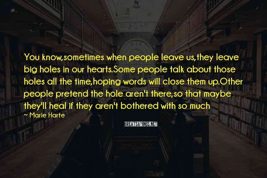 Marie Harte Sayings: You know,sometimes when people leave us,they leave big holes in our hearts.Some people talk about