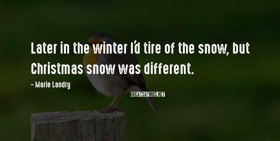 Marie Landry Sayings: Later in the winter I'd tire of the snow, but Christmas snow was different.
