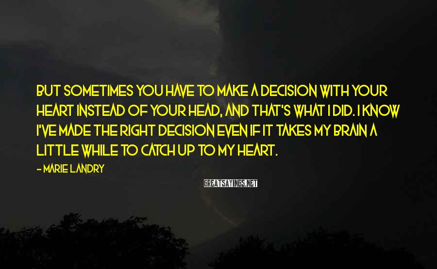 Marie Landry Sayings: But sometimes you have to make a decision with your heart instead of your head,