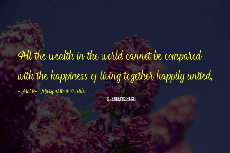 Marie-Marguerite D'Youville Sayings: All the wealth in the world cannot be compared with the happiness of living together