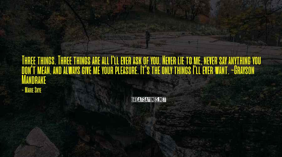 Marie Skye Sayings: Three things. Three things are all I'll ever ask of you. Never lie to me,