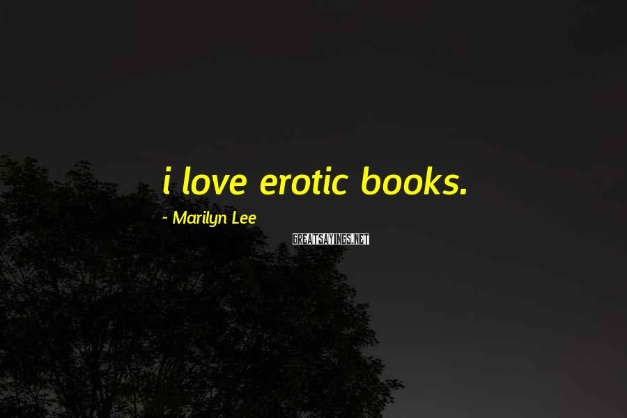 Marilyn Lee Sayings: i love erotic books.