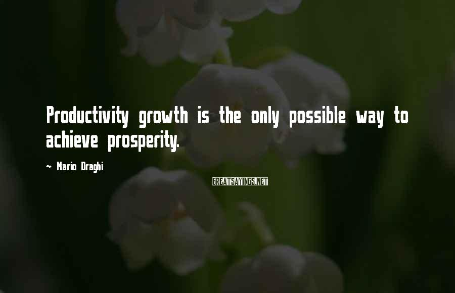 Mario Draghi Sayings: Productivity growth is the only possible way to achieve prosperity.