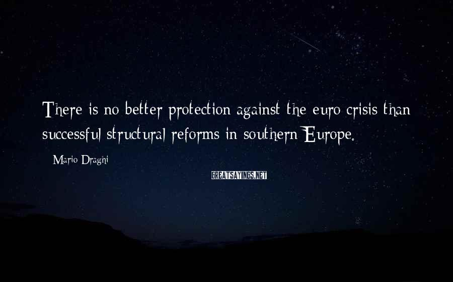 Mario Draghi Sayings: There is no better protection against the euro crisis than successful structural reforms in southern