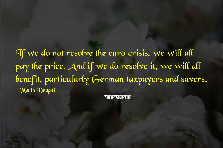 Mario Draghi Sayings: If we do not resolve the euro crisis, we will all pay the price. And