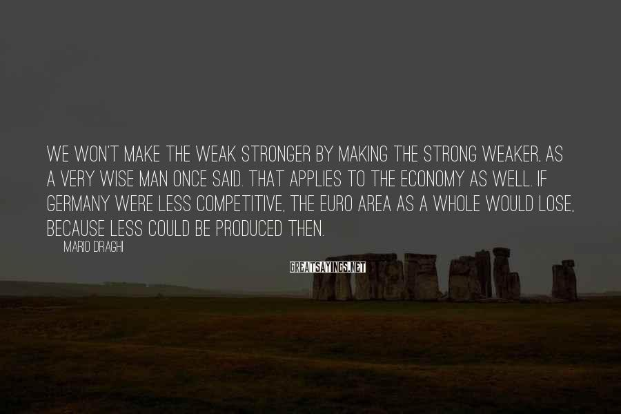 Mario Draghi Sayings: We won't make the weak stronger by making the strong weaker, as a very wise