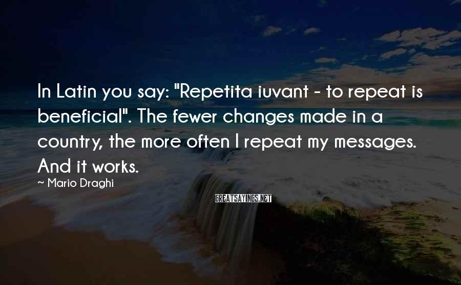 """Mario Draghi Sayings: In Latin you say: """"Repetita iuvant - to repeat is beneficial"""". The fewer changes made"""