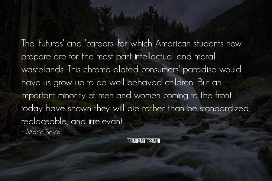 Mario Savio Sayings: The 'futures' and 'careers' for which American students now prepare are for the most part