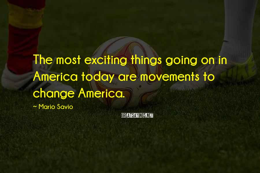 Mario Savio Sayings: The most exciting things going on in America today are movements to change America.
