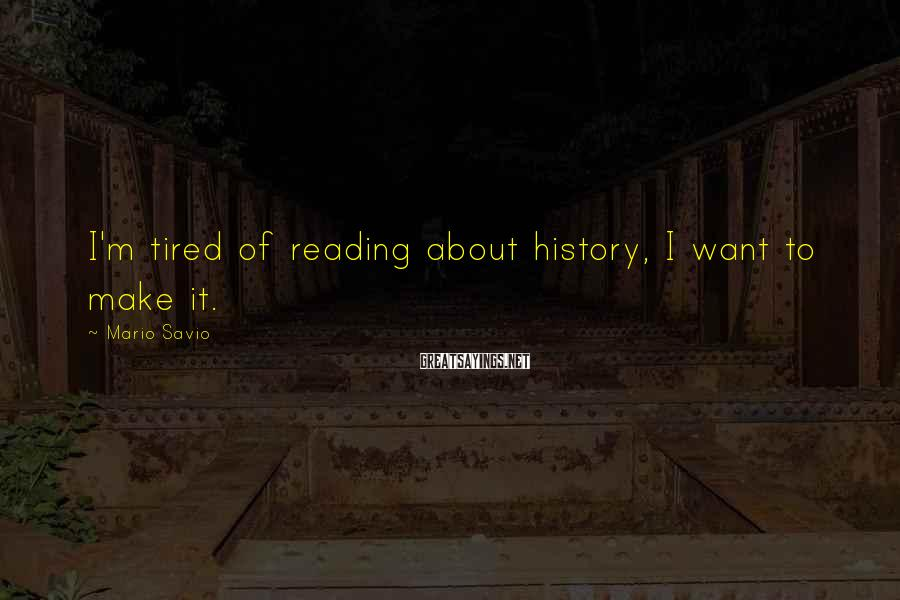 Mario Savio Sayings: I'm tired of reading about history, I want to make it.