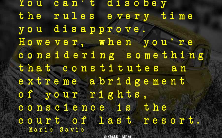 Mario Savio Sayings: You can't disobey the rules every time you disapprove. However, when you're considering something that