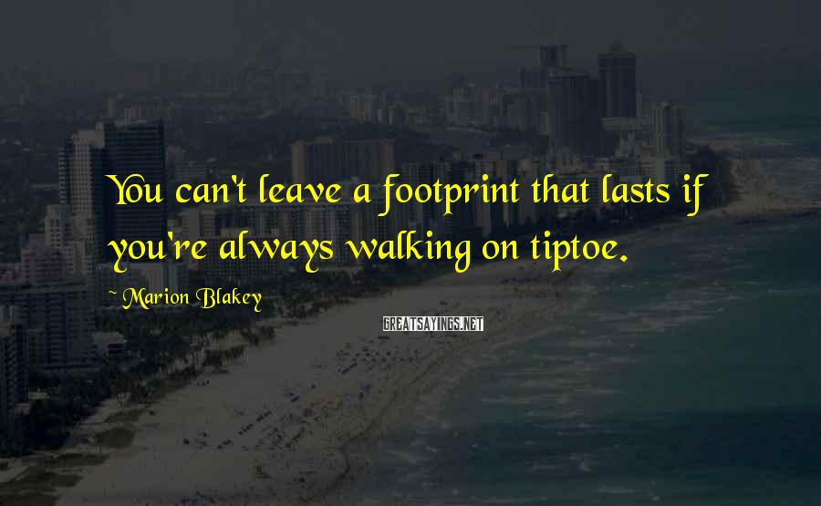 Marion Blakey Sayings: You can't leave a footprint that lasts if you're always walking on tiptoe.