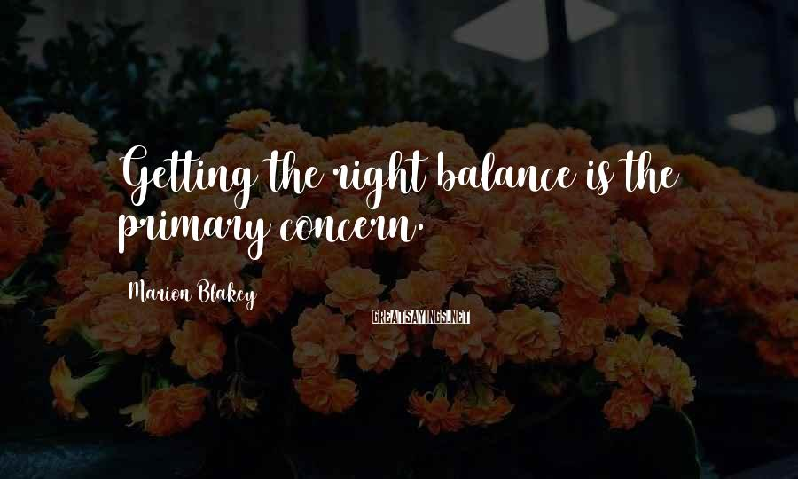 Marion Blakey Sayings: Getting the right balance is the primary concern.