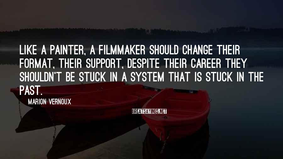 Marion Vernoux Sayings: Like a painter, a filmmaker should change their format, their support, despite their career they