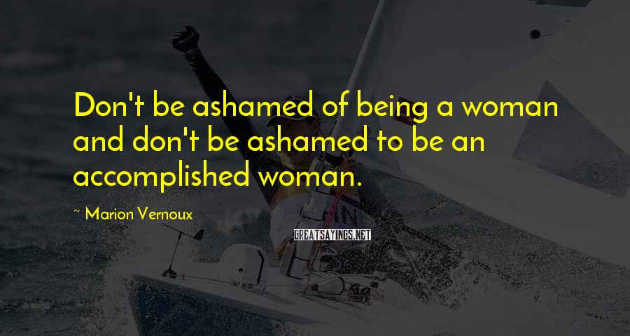 Marion Vernoux Sayings: Don't be ashamed of being a woman and don't be ashamed to be an accomplished