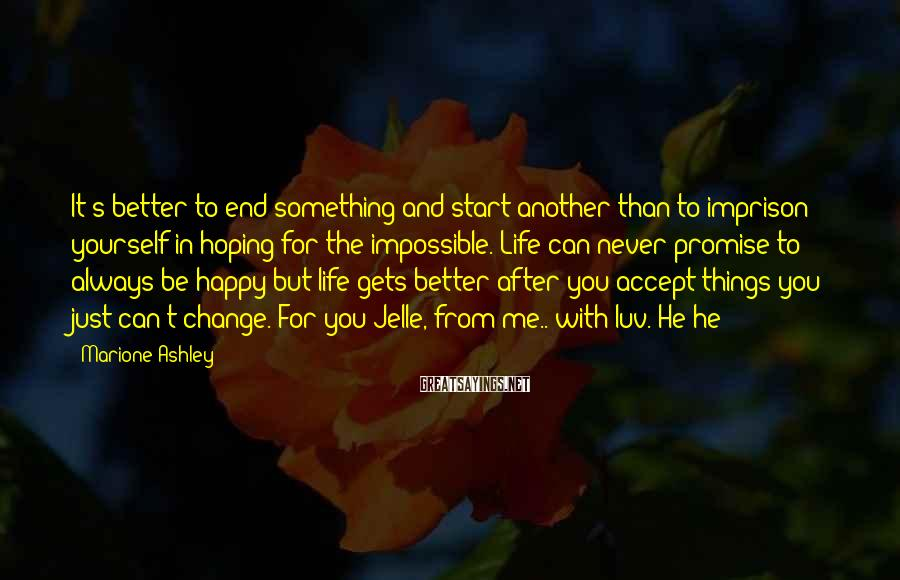 Marione Ashley Sayings: It's better to end something and start another than to imprison yourself in hoping for