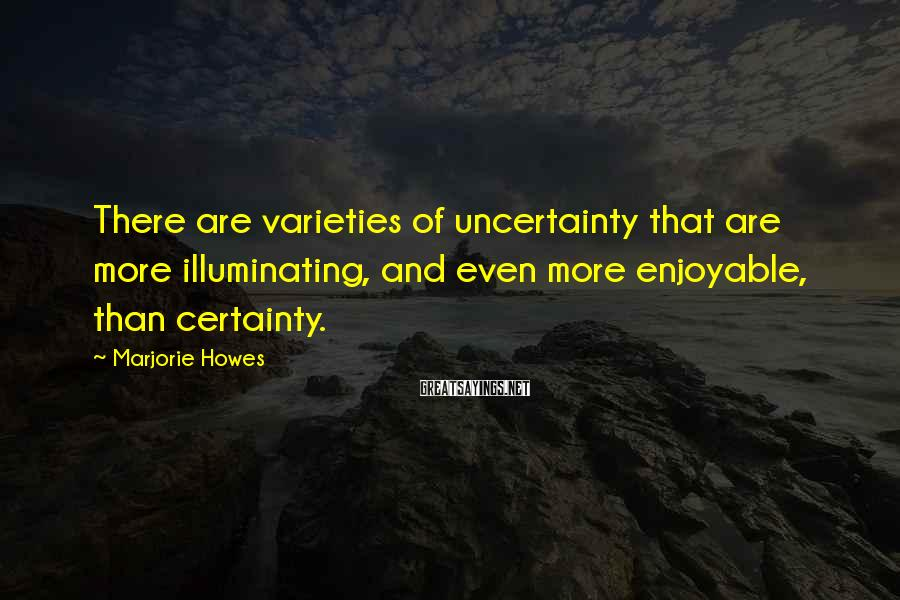 Marjorie Howes Sayings: There are varieties of uncertainty that are more illuminating, and even more enjoyable, than certainty.