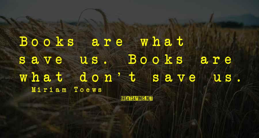 Marjorie Stewart Joyner Sayings By Miriam Toews: Books are what save us. Books are what don't save us.