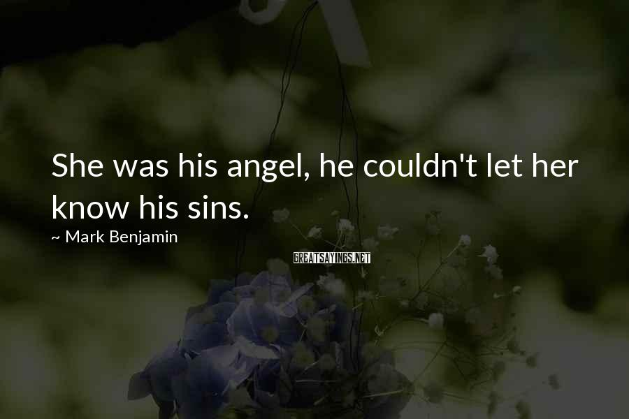 Mark Benjamin Sayings: She was his angel, he couldn't let her know his sins.