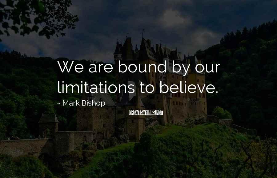 Mark Bishop Sayings: We are bound by our limitations to believe.