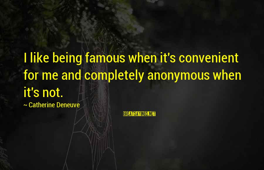 Mark Brandon Read Sayings By Catherine Deneuve: I like being famous when it's convenient for me and completely anonymous when it's not.