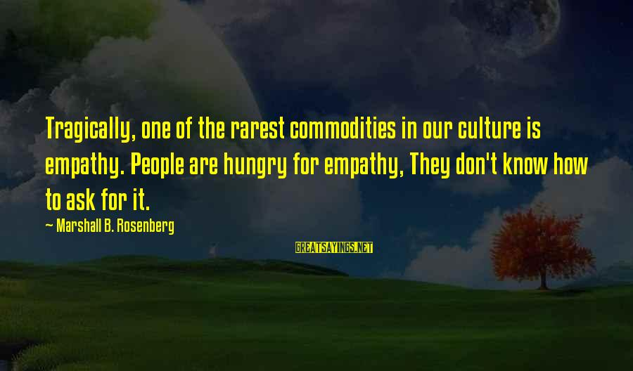 Mark Brandon Read Sayings By Marshall B. Rosenberg: Tragically, one of the rarest commodities in our culture is empathy. People are hungry for