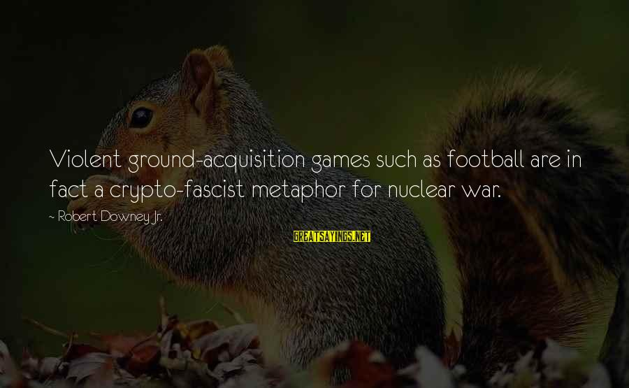 Mark Brandon Read Sayings By Robert Downey Jr.: Violent ground-acquisition games such as football are in fact a crypto-fascist metaphor for nuclear war.