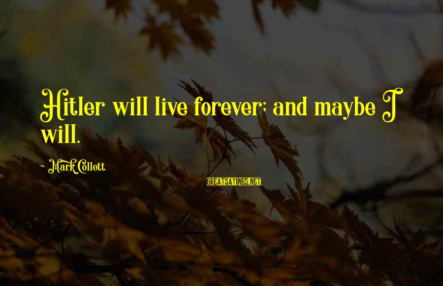 Mark Collett Sayings By Mark Collett: Hitler will live forever; and maybe I will.