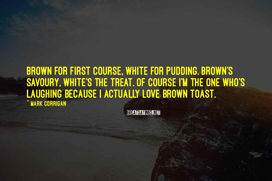 Mark Corrigan Sayings: Brown for first course, white for pudding. Brown's savoury, white's the treat. Of course I'm
