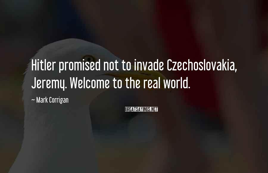 Mark Corrigan Sayings: Hitler promised not to invade Czechoslovakia, Jeremy. Welcome to the real world.
