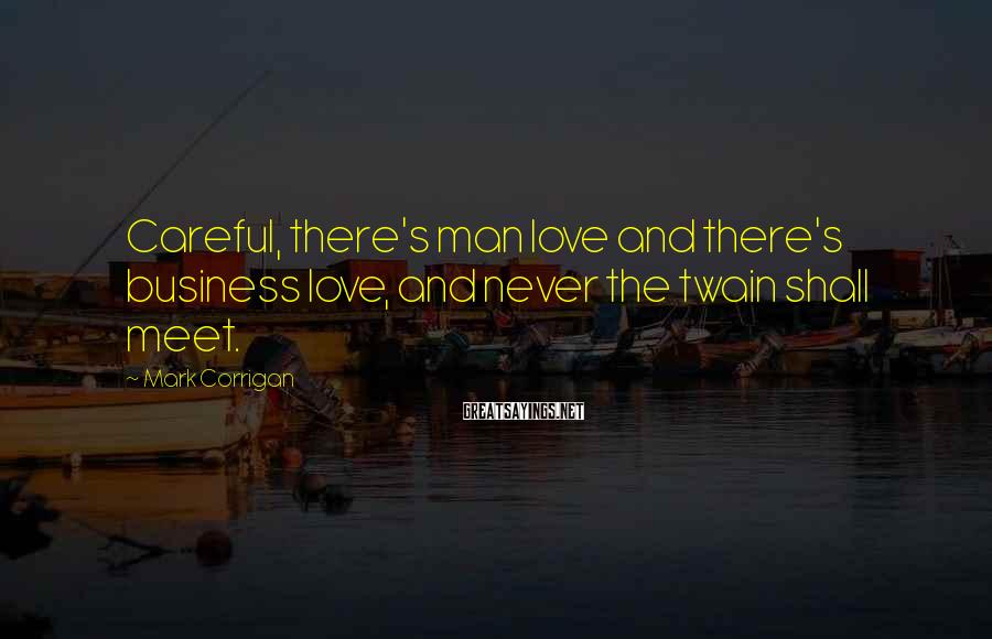 Mark Corrigan Sayings: Careful, there's man love and there's business love, and never the twain shall meet.