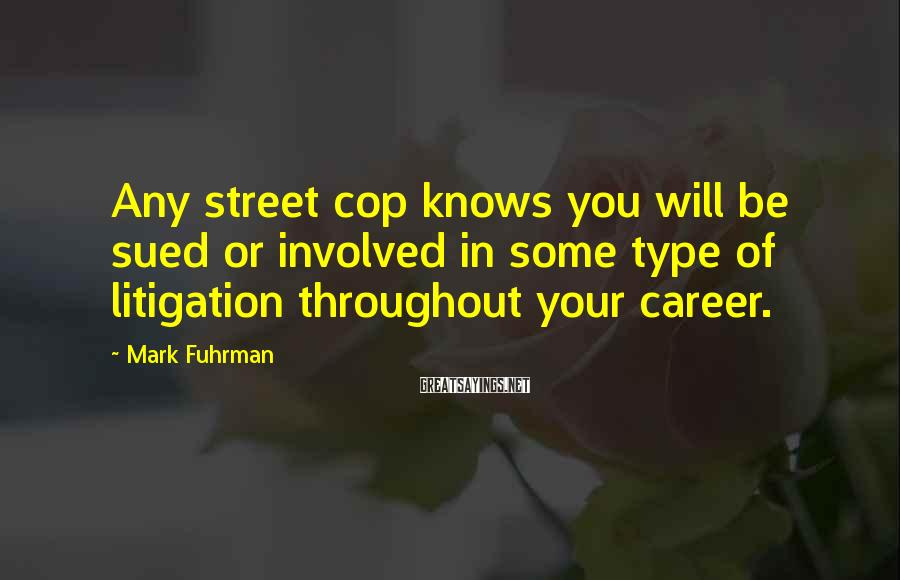 Mark Fuhrman Sayings: Any street cop knows you will be sued or involved in some type of litigation