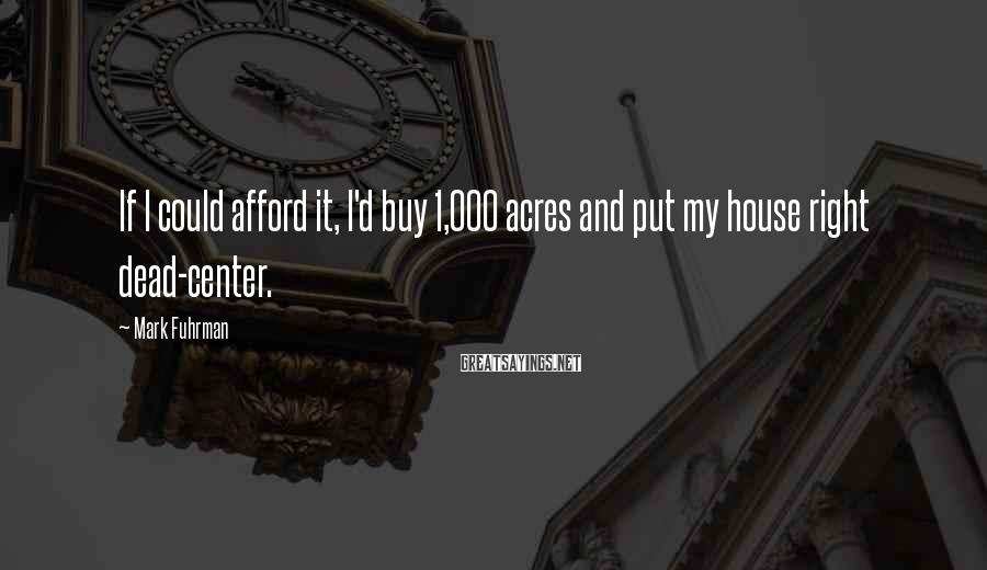 Mark Fuhrman Sayings: If I could afford it, I'd buy 1,000 acres and put my house right dead-center.