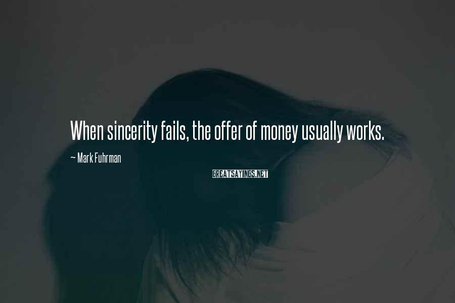Mark Fuhrman Sayings: When sincerity fails, the offer of money usually works.