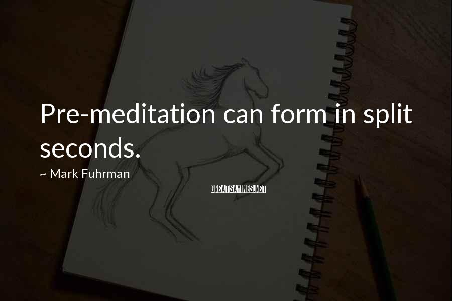 Mark Fuhrman Sayings: Pre-meditation can form in split seconds.