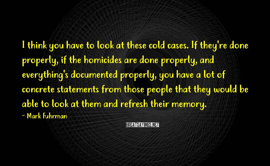 Mark Fuhrman Sayings: I think you have to look at these cold cases. If they're done properly, if