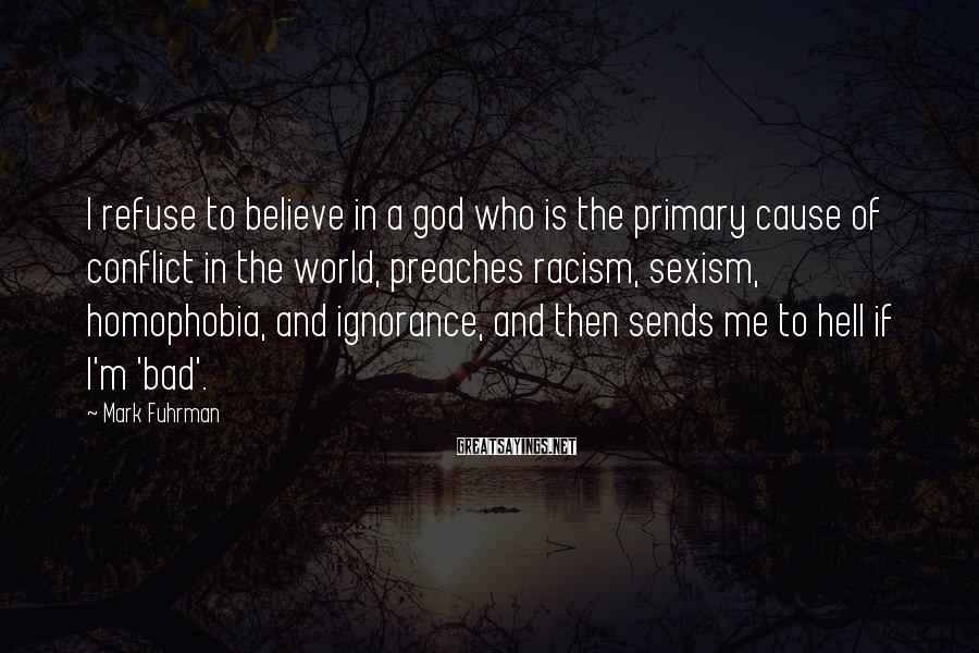 Mark Fuhrman Sayings: I refuse to believe in a god who is the primary cause of conflict in