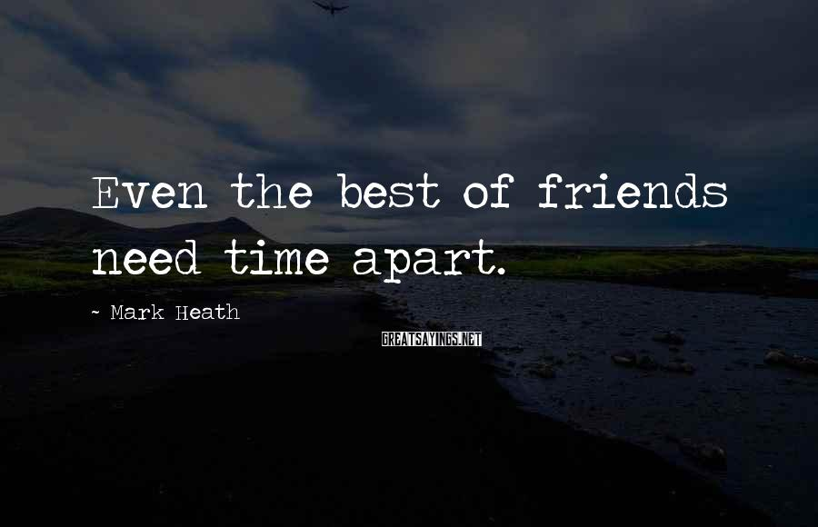 Mark Heath Sayings: Even the best of friends need time apart.
