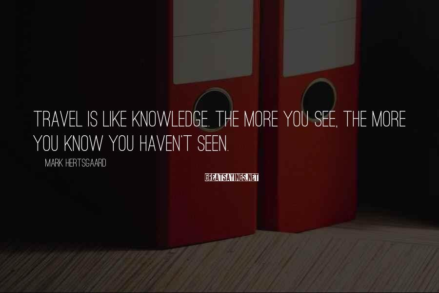 Mark Hertsgaard Sayings: Travel is like knowledge. The more you see, the more you know you haven't seen.