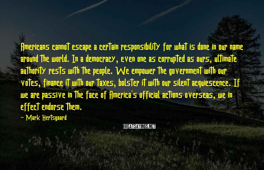 Mark Hertsgaard Sayings: Americans cannot escape a certain responsibility for what is done in our name around the