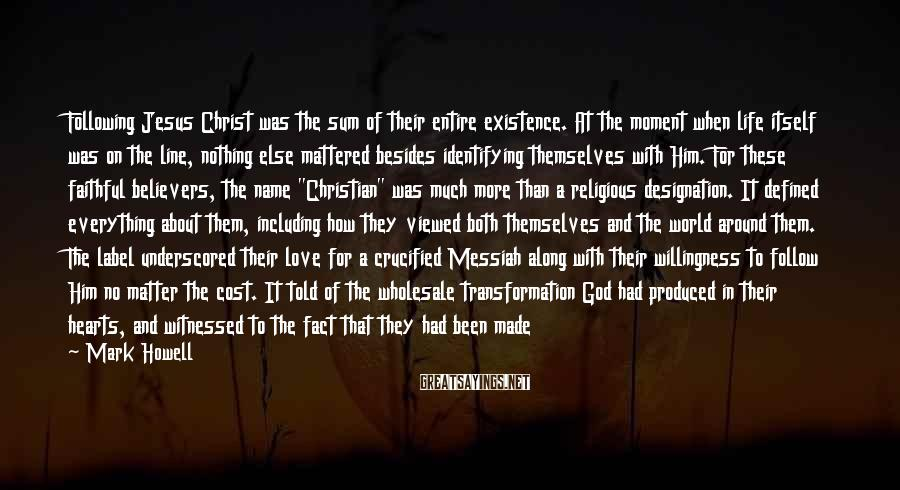 Mark Howell Sayings: Following Jesus Christ was the sum of their entire existence. At the moment when life