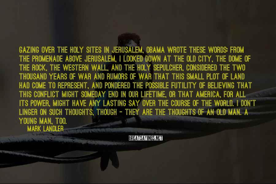 Mark Landler Sayings: Gazing over the holy sites in Jerusalem, Obama wrote these words: From the promenade above