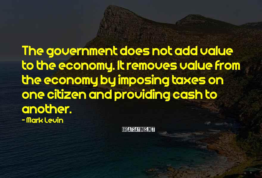 Mark Levin Sayings: The government does not add value to the economy. It removes value from the economy