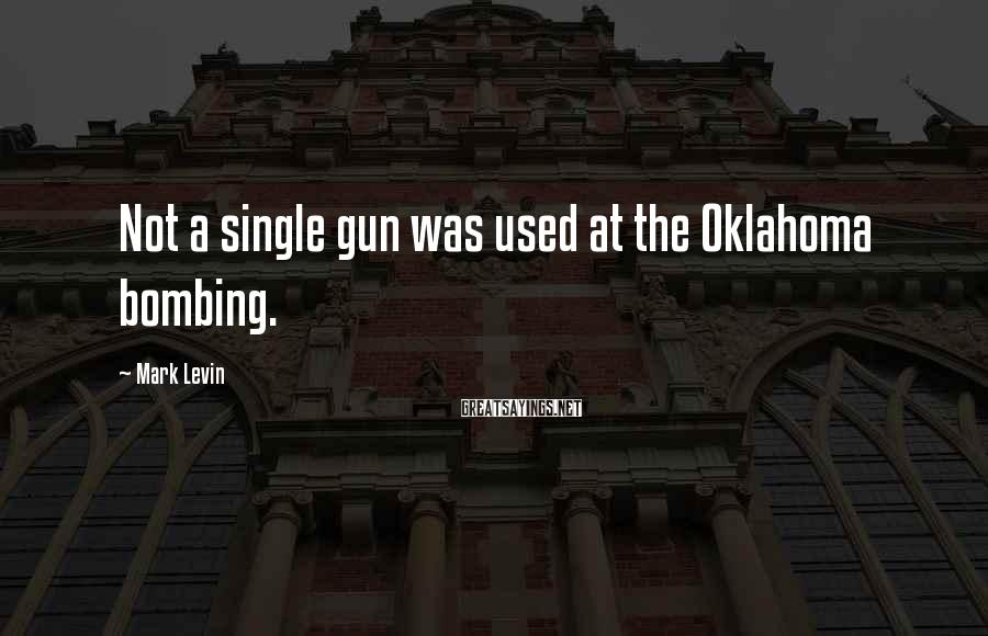 Mark Levin Sayings: Not a single gun was used at the Oklahoma bombing.