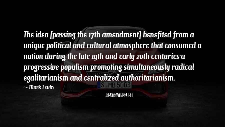 Mark Levin Sayings: The idea [passing the 17th amendment] benefited from a unique political and cultural atmosphere that