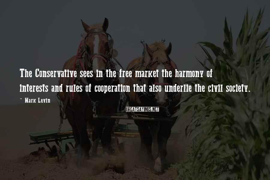 Mark Levin Sayings: The Conservative sees in the free market the harmony of interests and rules of cooperation