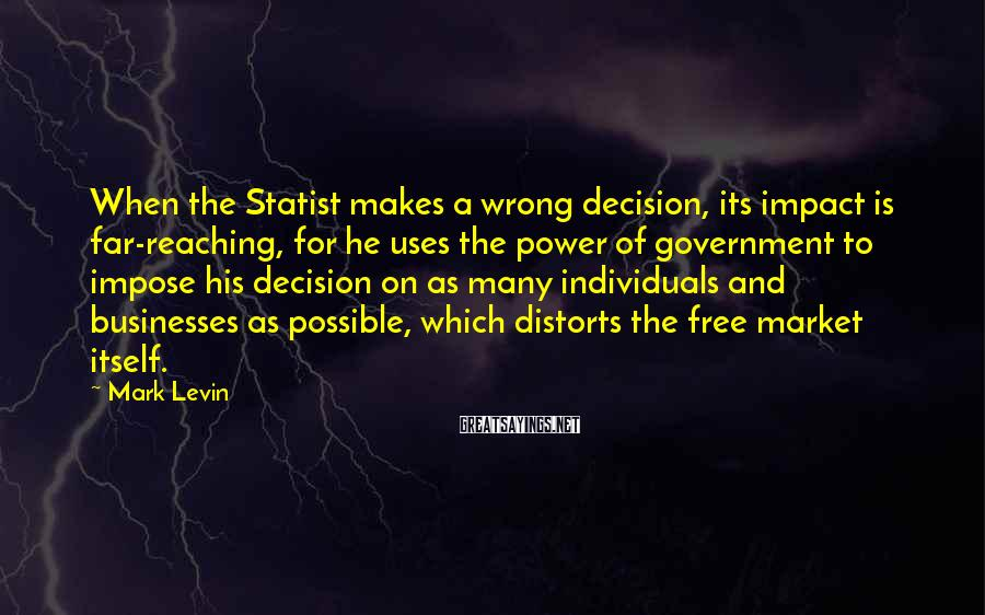 Mark Levin Sayings: When the Statist makes a wrong decision, its impact is far-reaching, for he uses the