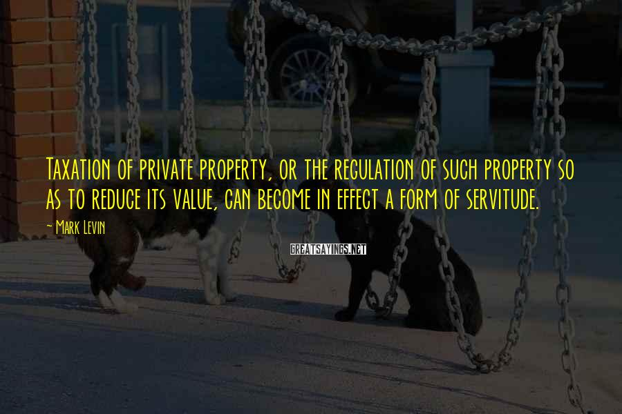 Mark Levin Sayings: Taxation of private property, or the regulation of such property so as to reduce its